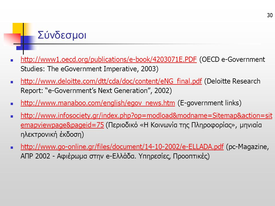 30 Σύνδεσμοι http://www1.oecd.org/publications/e-book/4203071E.PDF (OECD e-Government Studies: The eGovernment Imperative, 2003) http://www1.oecd.org/publications/e-book/4203071E.PDF http://www.deloitte.com/dtt/cda/doc/content/eNG_final.pdf (Deloitte Research Report: e-Government's Νext Generation , 2002) http://www.deloitte.com/dtt/cda/doc/content/eNG_final.pdf http://www.manaboo.com/english/egov_news.htm (Ε-government links) http://www.manaboo.com/english/egov_news.htm http://www.infosociety.gr/index.php?op=modload&modname=Sitemap&action=sit emapviewpage&pageid=75 (Περιοδικό «Η Κοινωνία της Πληροφορίας», μηνιαία ηλεκτρονική έκδοση) http://www.infosociety.gr/index.php?op=modload&modname=Sitemap&action=sit emapviewpage&pageid=75 http://www.go-online.gr/files/document/14-10-2002/e-ELLADA.pdf (pc-Magazine, ΑΠΡ 2002 - Αφιέρωμα στην e-Ελλάδα.