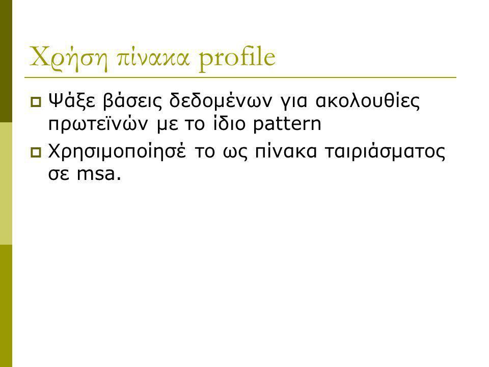 Χρήση πίνακα profile  Ψάξε βάσεις δεδομένων για ακολουθίες πρωτεϊνών με το ίδιο pattern  Χρησιμοποίησέ το ως πίνακα ταιριάσματος σε msa.