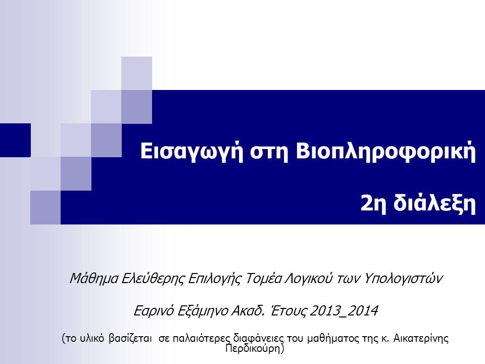 Εισαγωγή στη Βιοπληροφορική 2η διάλεξη Μάθημα Ελεύθερης Επιλογής Τομέα Λογικού των Υπολογιστών Εαρινό Εξάμηνο Ακαδ. Έτους 2013_2014 (το υλικό βασίζετα