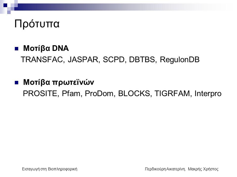 Πρότυπα Μοτίβα DNA TRANSFAC, JASPAR, SCPD, DBTBS, RegulonDB Μοτίβα πρωτεϊνών PROSITE, Pfam, ProDom, BLOCKS, TIGRFAM, Interpro Εισαγωγή στη Βιοπληροφορ