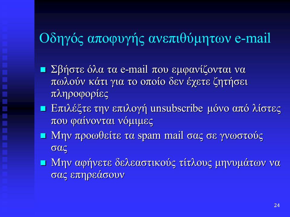 23 Οδηγός αποφυγής ανεπιθύμητων e-mail Μην απαντήσετε ποτέ σε spam mail Μην απαντήσετε ποτέ σε spam mail Μην ακολουθήσετε ποτέ τις οδηγίες ενός spam mail για να απαντήσετε με την λέξη remove εκτός και αν εμπιστεύεστε την εταιρία που σας έστειλε το mail Μην ακολουθήσετε ποτέ τις οδηγίες ενός spam mail για να απαντήσετε με την λέξη remove εκτός και αν εμπιστεύεστε την εταιρία που σας έστειλε το mail Μην κλικάρετε ποτέ ένα URL ή διεύθυνση web site που περιέχεται σε ένα spam mail Μην κλικάρετε ποτέ ένα URL ή διεύθυνση web site που περιέχεται σε ένα spam mail Μην γραφτείτε ποτέ σε sites που υπόσχονται να αφαιρέσουν το όνομά σας από spam λίστες Μην γραφτείτε ποτέ σε sites που υπόσχονται να αφαιρέσουν το όνομά σας από spam λίστες