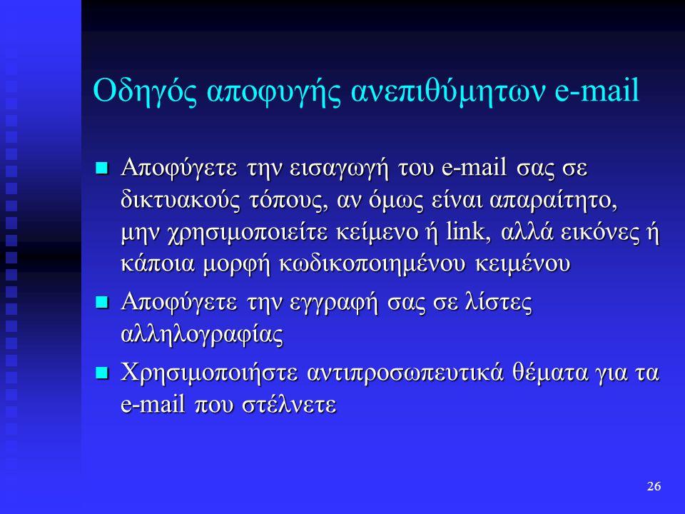 25 Οδηγός αποφυγής ανεπιθύμητων e-mail Χρησιμοποιήστε τις λειτουργίες αυτόματης διαγραφής του λογισμικού διαχείρισης ηλεκτρονικής αλληλογραφίας Χρησιμοποιήστε τις λειτουργίες αυτόματης διαγραφής του λογισμικού διαχείρισης ηλεκτρονικής αλληλογραφίας Πληκτρολογήστε την διεύθυνσή σας σε μια μηχανή αναζήτησης, για να βρείτε web sites που τυχόν τη διαθέτουν Πληκτρολογήστε την διεύθυνσή σας σε μια μηχανή αναζήτησης, για να βρείτε web sites που τυχόν τη διαθέτουν Μην στέλνετε δωρεάν ευχετήριες κάρτες από το Internet Μην στέλνετε δωρεάν ευχετήριες κάρτες από το Internet Κρατήστε κρυφά τα στοιχεία που έχετε δώσει σε υπηρεσίες όπως Instant Messenger, ICQ κτλ Κρατήστε κρυφά τα στοιχεία που έχετε δώσει σε υπηρεσίες όπως Instant Messenger, ICQ κτλ