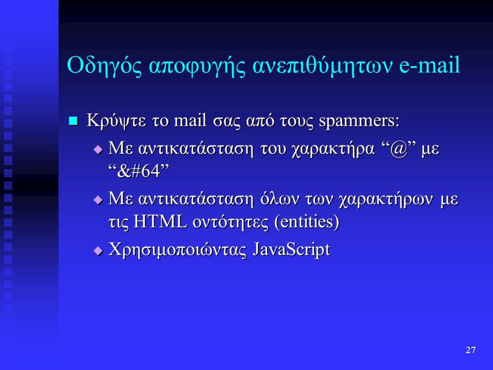 26 Οδηγός αποφυγής ανεπιθύμητων e-mail Αποφύγετε την εισαγωγή του e-mail σας σε δικτυακούς τόπους, αν όμως είναι απαραίτητο, μην χρησιμοποιείτε κείμενο ή link, αλλά εικόνες ή κάποια μορφή κωδικοποιημένου κειμένου Αποφύγετε την εισαγωγή του e-mail σας σε δικτυακούς τόπους, αν όμως είναι απαραίτητο, μην χρησιμοποιείτε κείμενο ή link, αλλά εικόνες ή κάποια μορφή κωδικοποιημένου κειμένου Αποφύγετε την εγγραφή σας σε λίστες αλληλογραφίας Αποφύγετε την εγγραφή σας σε λίστες αλληλογραφίας Χρησιμοποιήστε αντιπροσωπευτικά θέματα για τα e-mail που στέλνετε Χρησιμοποιήστε αντιπροσωπευτικά θέματα για τα e-mail που στέλνετε