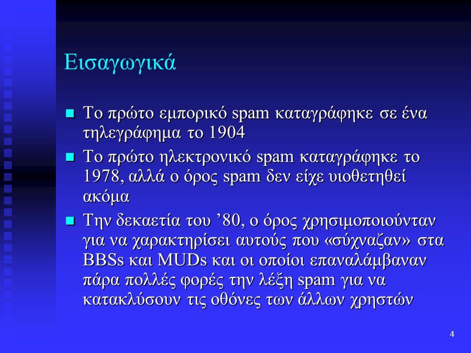 4 Εισαγωγικά Το πρώτο εμπορικό spam καταγράφηκε σε ένα τηλεγράφημα το 1904 Το πρώτο εμπορικό spam καταγράφηκε σε ένα τηλεγράφημα το 1904 Το πρώτο ηλεκτρονικό spam καταγράφηκε το 1978, αλλά ο όρος spam δεν είχε υιοθετηθεί ακόμα Το πρώτο ηλεκτρονικό spam καταγράφηκε το 1978, αλλά ο όρος spam δεν είχε υιοθετηθεί ακόμα Την δεκαετία του '80, ο όρος χρησιμοποιούνταν για να χαρακτηρίσει αυτούς που «σύχναζαν» στα BBSs και MUDs και οι οποίοι επαναλάμβαναν πάρα πολλές φορές την λέξη spam για να κατακλύσουν τις οθόνες των άλλων χρηστών Την δεκαετία του '80, ο όρος χρησιμοποιούνταν για να χαρακτηρίσει αυτούς που «σύχναζαν» στα BBSs και MUDs και οι οποίοι επαναλάμβαναν πάρα πολλές φορές την λέξη spam για να κατακλύσουν τις οθόνες των άλλων χρηστών