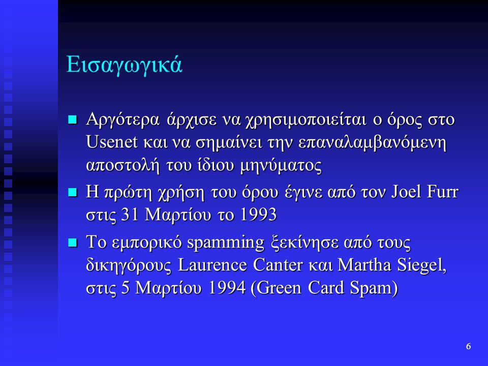 6 Εισαγωγικά Αργότερα άρχισε να χρησιμοποιείται ο όρος στο Usenet και να σημαίνει την επαναλαμβανόμενη αποστολή του ίδιου μηνύματος Αργότερα άρχισε να χρησιμοποιείται ο όρος στο Usenet και να σημαίνει την επαναλαμβανόμενη αποστολή του ίδιου μηνύματος Η πρώτη χρήση του όρου έγινε από τον Joel Furr στις 31 Μαρτίου το 1993 Η πρώτη χρήση του όρου έγινε από τον Joel Furr στις 31 Μαρτίου το 1993 Το εμπορικό spamming ξεκίνησε από τους δικηγόρους Laurence Canter και Martha Siegel, στις 5 Μαρτίου 1994 (Green Card Spam) Το εμπορικό spamming ξεκίνησε από τους δικηγόρους Laurence Canter και Martha Siegel, στις 5 Μαρτίου 1994 (Green Card Spam)