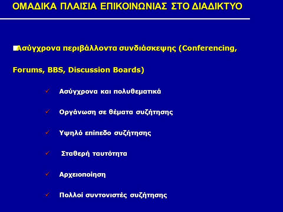 ΟΜΑΔΙΚΑ ΠΛΑΙΣΙΑ ΕΠΙΚΟΙΝΩΝΙΑΣ ΣΤΟ ΔΙΑΔΙΚΤΥΟ Ασύγχρονα περιβάλλοντα συνδιάσκεψης (Conferencing, Forums, BBS, Discussion Boards) Ασύγχρονα και πολυθεματι