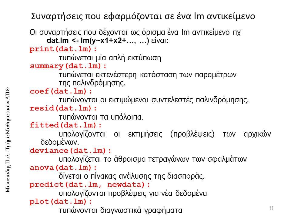 Μωυσιάδης Πολ.-Τμήμα Μαθηματικών ΑΠΘ Συναρτήσεις που εφαρμόζονται σε ένα lm αντικείμενο 11 Οι συναρτήσεις που δέχονται ως όρισμα ένα lm αντικείμενο πχ dat.lm <- lm(y~x1+x2+…, …) είναι: print(dat.lm): τυπώνεται μία απλή εκτύπωση summary(dat.lm): τυπώνεται εκτενέστερη κατάσταση των παραμέτρων της παλινδρόμησης.