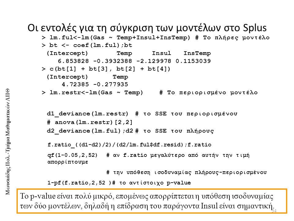 Μωυσιάδης Πολ.-Τμήμα Μαθηματικών ΑΠΘ Οι εντολές για τη σύγκριση των μοντέλων στο Splus 34 > lm.ful<-lm(Gas ~ Temp+Insul+InsTemp) # Το πλήρες μοντέλο > bt <- coef(lm.ful);bt (Intercept) Temp Insul InsTemp 6.853828 -0.3932388 -2.129978 0.1153039 > c(bt[1] + bt[3], bt[2] + bt[4]) (Intercept) Temp 4.72385 -0.277935 > lm.restr<-lm(Gas ~ Temp)# Το περιορισμένο μοντέλο d1_deviance(lm.restr)# το SSE του περιορισμένου # anova(lm.restr)[2,2] d2_deviance(lm.ful);d2# το SSE του πλήρους f.ratio_((d1-d2)/2)/(d2/lm.ful$df.resid);f.ratio qf(1-0.05,2,52)# αν f.ratio μεγαλύτερο από αυτήν την τιμή απορρίπτουμε # την υπόθεση ισοδυναμίας πλήρους-περιορισμένου 1-pf(f.ratio,2,52 )# το αντίστοιχο p-value Το p-value είναι πολύ μικρό, επομένως απορρίπτεται η υπόθεση ισοδυναμίας των δύο μοντέλων, δηλαδή η επίδραση του παράγοντα Insul είναι σημαντική.
