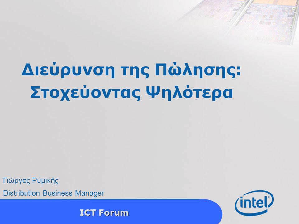 ICT Forum Διεύρυνση της Πώλησης: Στοχεύοντας Ψηλότερα Γιώργος Ρυμικής Distribution Business Manager