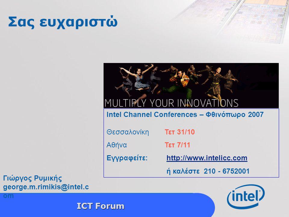 Intel Confidential 16 ICT Forum Σας ευχαριστώ Intel Channel Conferences – Φθινόπωρο 2007 ΘεσσαλονίκηΤετ 31/10 AθήναΤετ 7/11 Εγγραφείτε: http://www.intelicc.comhttp://www.intelicc.com ή καλέστε 210 - 6752001 Γιώργος Ρυμικής george.m.rimikis@intel.c om