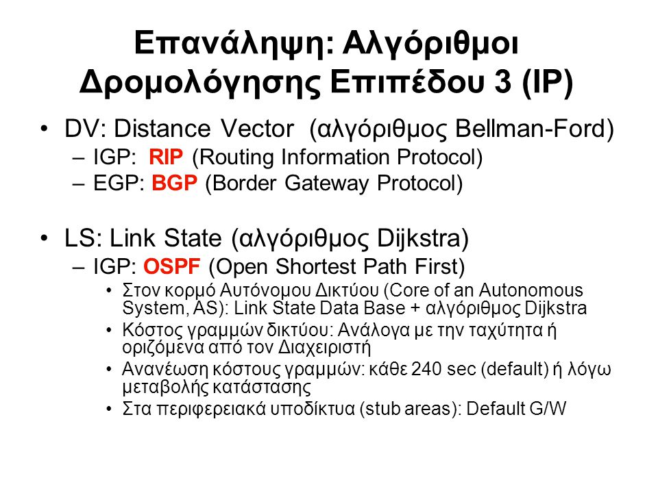 Επανάληψη: Αλγόριθμοι Δρομολόγησης Επιπέδου 3 (IP) DV: Distance Vector (αλγόριθμος Bellman-Ford) –IGP: RIP (Routing Information Protocol) –EGP: BGP (B