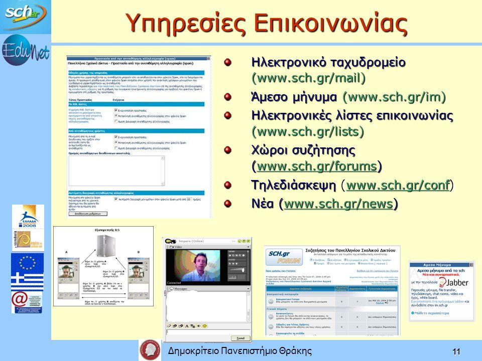 Δημοκρίτειο Πανεπιστήμιο Θράκης 11 Υπηρεσίες Επικοινωνίας Ηλεκτρονικό ταχυδρομείο (www.sch.gr/mail) Άμεσο μήνυμα (www.sch.gr/im) Ηλεκτρονικές λίστες επικοινωνίας (www.sch.gr/lists) Χώροι συζήτησης (www.sch.gr/forums) Τηλεδιάσκεψη (www.sch.gr/conf) Νέα (www.sch.gr/news)