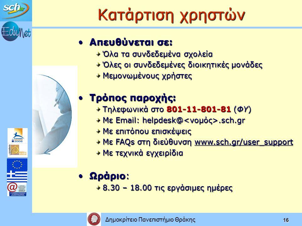 Δημοκρίτειο Πανεπιστήμιο Θράκης 16 Κατάρτιση χρηστών Απευθύνεται σε:Απευθύνεται σε: Όλα τα συνδεδεμένα σχολεία Όλες οι συνδεδεμένες διοικητικές μονάδες Μεμονωμένους χρήστες Τρόπος παροχής:Τρόπος παροχής: Τηλεφωνικά στο 801-11-801-81 (ΦΥ) Με Email: helpdesk@.sch.gr Με επιτόπου επισκέψεις Με FAQs στη διεύθυνση www.sch.gr/user_support Με τεχνικά εγχειρίδια Ωράριο:Ωράριο: 8.30 – 18.00 τις εργάσιμες ημέρες