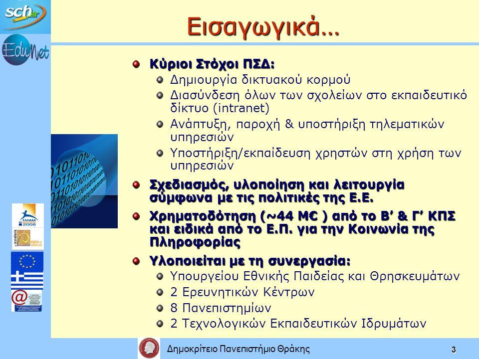 Δημοκρίτειο Πανεπιστήμιο Θράκης 3 Εισαγωγικά… Κύριοι Στόχοι ΠΣΔ: Δημιουργία δικτυακού κορμού Διασύνδεση όλων των σχολείων στο εκπαιδευτικό δίκτυο (intranet) Ανάπτυξη, παροχή & υποστήριξη τηλεματικών υπηρεσιών Υποστήριξη/εκπαίδευση χρηστών στη χρήση των υπηρεσιών Σχεδιασμός, υλοποίηση και λειτουργία σύμφωνα με τις πολιτικές της Ε.Ε.