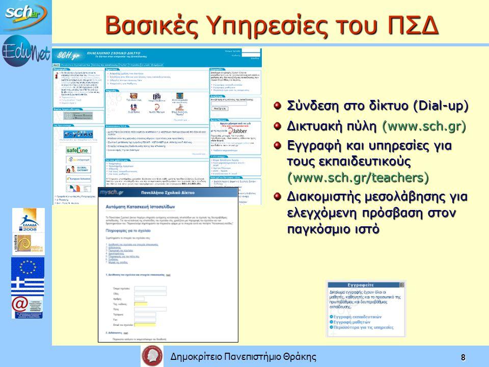 Δημοκρίτειο Πανεπιστήμιο Θράκης 8 Βασικές Υπηρεσίες του ΠΣΔ Σύνδεση στο δίκτυο (Dial-up) Δικτυακή πύλη (www.sch.gr) Εγγραφή και υπηρεσίες για τους εκπαιδευτικούς (www.sch.gr/teachers) Διακομιστής μεσολάβησης για ελεγχόμενη πρόσβαση στον παγκόσμιο ιστό