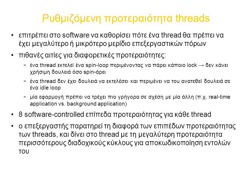 Ρυθμιζόμενη προτεραιότητα threads επιτρέπει στο software να καθορίσει πότε ένα thread θα πρέπει να έχει μεγαλύτερο ή μικρότερο μερίδιο επεξεργαστικών πόρων πιθανές αιτίες για διαφορετικές προτεραιότητες: – ένα thread εκτελεί ένα spin-loop περιμένοντας να πάρει κάποιο lock → δεν κάνει χρήσιμη δουλειά όσο spin-άρει – ένα thread δεν έχει δουλειά να εκτελέσει και περιμένει να του ανατεθεί δουλειά σε ένα idle loop – μία εφαρμογή πρέπει να τρέχει πιο γρήγορα σε σχέση με μία άλλη (π.χ.