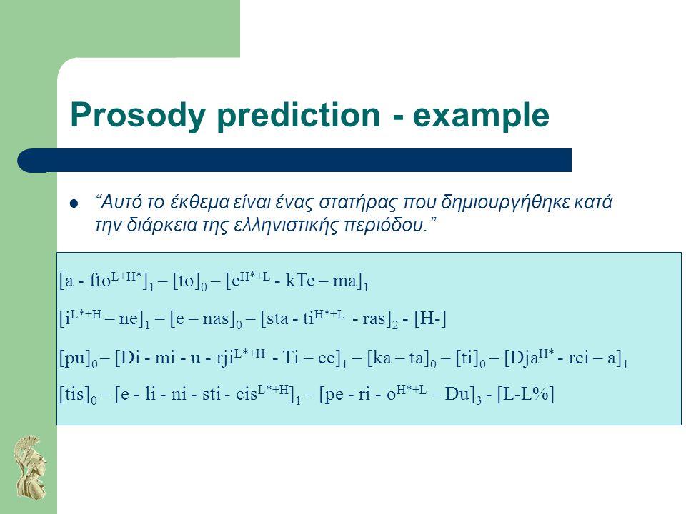 Prosody prediction - example Αυτό το έκθεμα είναι ένας στατήρας που δημιουργήθηκε κατά την διάρκεια της ελληνιστικής περιόδου. [a - fto L+H* ] 1 – [to] 0 – [e H*+L - kTe – ma] 1 [i L*+H – ne] 1 – [e – nas] 0 – [sta - ti H*+L - ras] 2 - [H-] [pu] 0 – [Di - mi - u - rji L*+H - Ti – ce] 1 – [ka – ta] 0 – [ti] 0 – [Dja H* - rci – a] 1 [tis] 0 – [e - li - ni - sti - cis L*+H ] 1 – [pe - ri - o H*+L – Du] 3 - [L-L%]