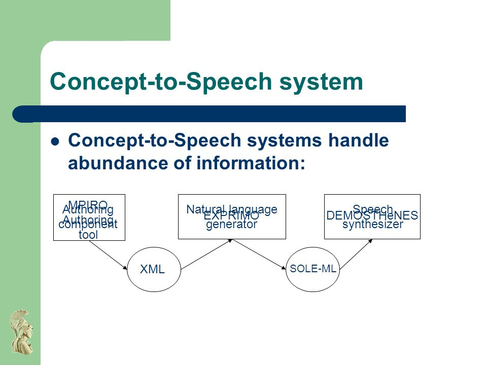 Concept-to-Speech system Prosody generation Advantages: – Limited domain leading to concrete set of data – The NLG produces linguistically enriched texts (as opposed to plain text) – Error-free phrase and part-of-speech tagging – Use: Derive intonational focus points – Most importantly: Explore rhetorical relations in terms of prosody But: NLG systems usually deal with written text and fail to represent spoken language