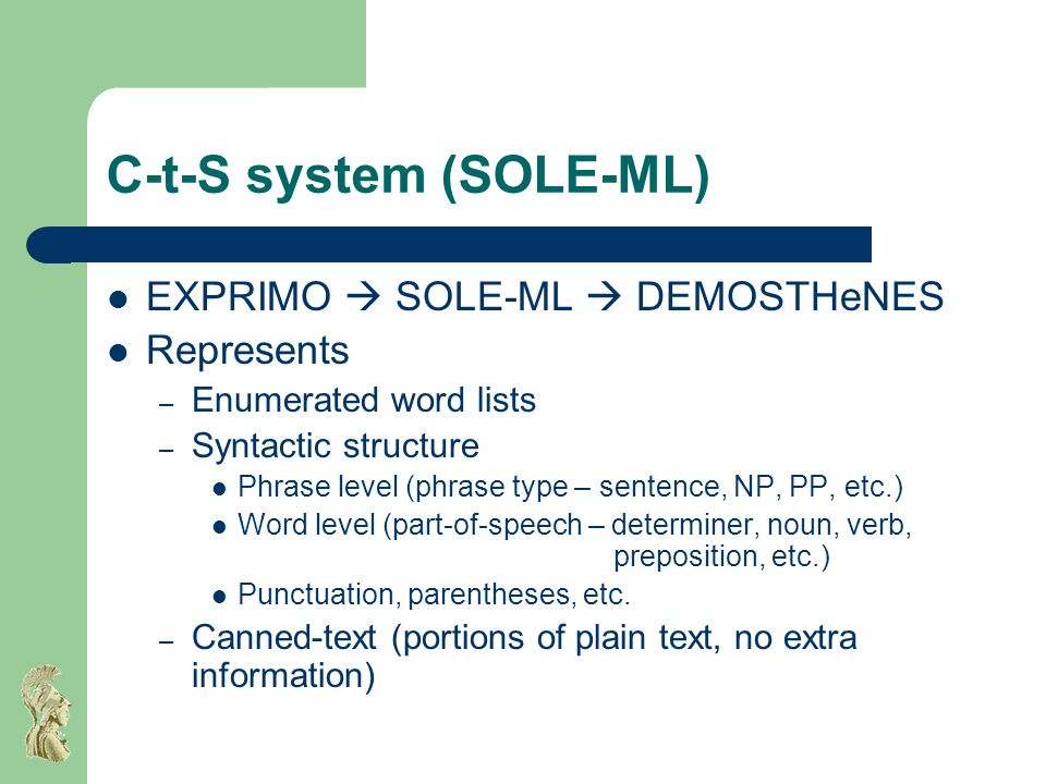 C-t-S system (SOLE-ML) EXPRIMO  SOLE-ML  DEMOSTHeNES Represents – Enumerated word lists – Syntactic structure Phrase level (phrase type – sentence, NP, PP, etc.) Word level (part-of-speech – determiner, noun, verb, preposition, etc.) Punctuation, parentheses, etc.