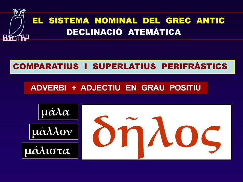 EL SISTEMA NOMINAL DEL GREC ANTIC DECLINACIÓ ATEMÀTICA COMPARATIUS I SUPERLATIUS PERIFRÀSTICS ADVERBI + ADJECTIU EN GRAU POSITIU μάλα δῆλος μᾶλλον μάλ