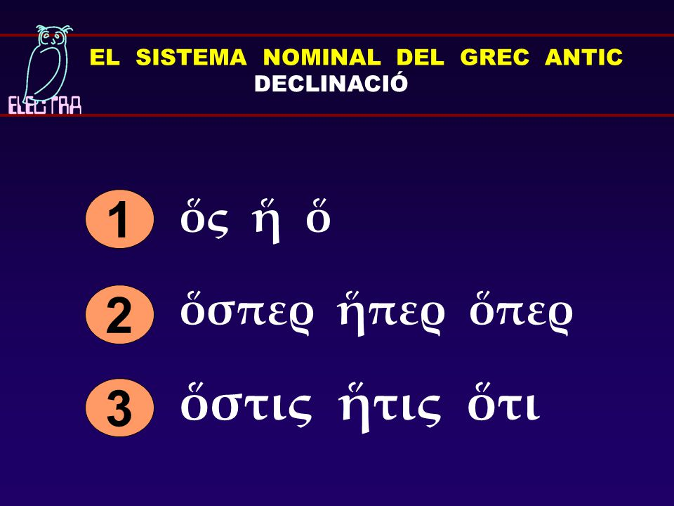 EL SISTEMA NOMINAL DEL GREC ANTIC DECLINACIÓ ὅς ἥ ὅ 1 ὅσπερ ἥπερ ὅπερ 3 ὅστις ἥτις ὅτι 2