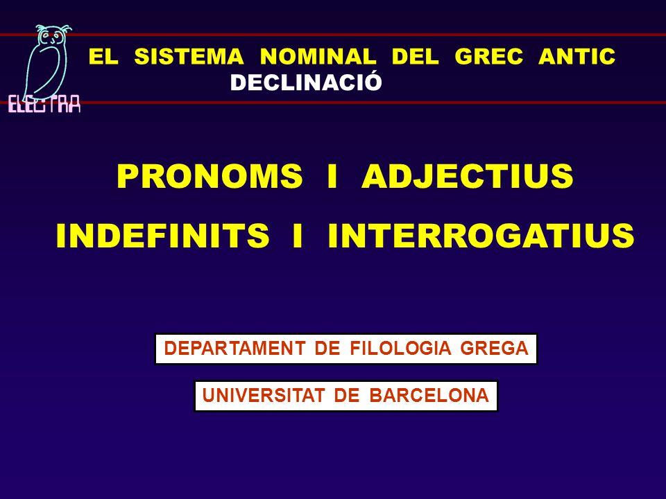 EL SISTEMA NOMINAL DEL GREC ANTIC DECLINACIÓ PRONOMS I ADJECTIUS INDEFINITS I INTERROGATIUS DEPARTAMENT DE FILOLOGIA GREGA UNIVERSITAT DE BARCELONA