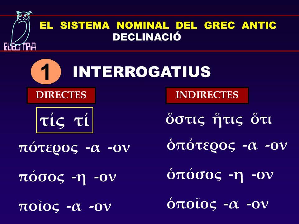 EL SISTEMA NOMINAL DEL GREC ANTIC DECLINACIÓ INTERROGATIUS 1 τίς τί πότερος -α -ον πόσος -η -ον ποῖος -α -ον ὁπότερος -α -ον ὁπόσος -η -ον ὁποῖος -α -ον ὅστις ἥτις ὅτι DIRECTES INDIRECTES