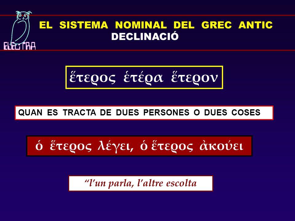 """EL SISTEMA NOMINAL DEL GREC ANTIC DECLINACIÓ ἕτερος ἑτέρα ἕτερον QUAN ES TRACTA DE DUES PERSONES O DUES COSES ὁ ἕτερος λέγει, ὁ ἕτερος ἀκούει """"l'un pa"""