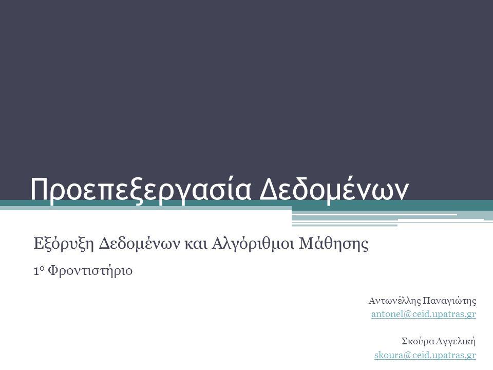 Προεπεξεργασία Δεδομένων Εξόρυξη Δεδομένων και Αλγόριθμοι Μάθησης 1 ο Φροντιστήριο Αντωνέλλης Παναγιώτης antonel@ceid.upatras.gr Σκούρα Αγγελική skour