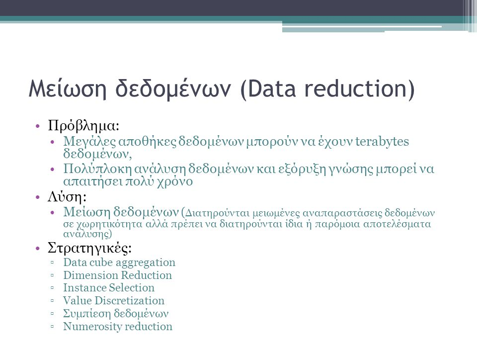 Μείωση δεδομένων (Data reduction) Πρόβλημα: Μεγάλες αποθήκες δεδομένων μπορούν να έχουν terabytes δεδομένων, Πολύπλοκη ανάλυση δεδομένων και εξόρυξη γ