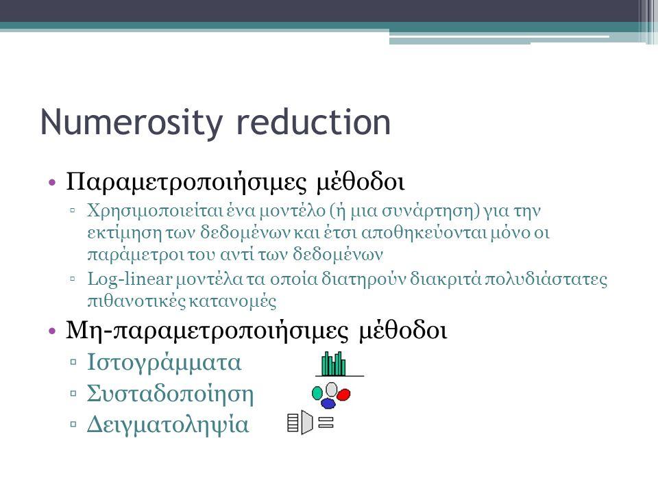 Numerosity reduction Παραμετροποιήσιμες μέθοδοι ▫Χρησιμοποιείται ένα μοντέλο (ή μια συνάρτηση) για την εκτίμηση των δεδομένων και έτσι αποθηκεύονται μ