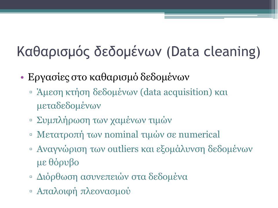 Καθαρισμός δεδομένων (Data cleaning) Εργασίες στο καθαρισμό δεδομένων ▫Άμεση κτήση δεδομένων (data acquisition) και μεταδεδομένων ▫Συμπλήρωση των χαμέ