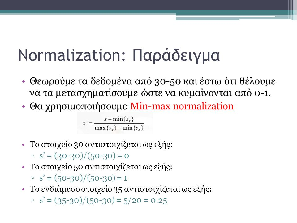 Normalization: Παράδειγμα Θεωρούμε τα δεδομένα από 30-50 και έστω ότι θέλουμε να τα μετασχηματίσουμε ώστε να κυμαίνονται από 0-1.