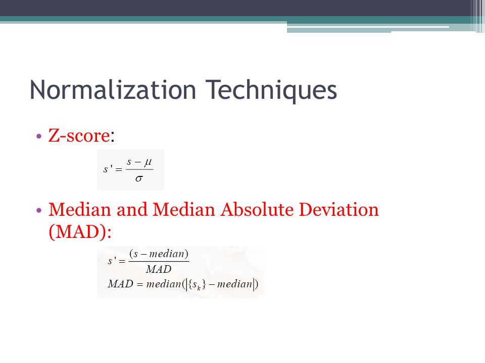 Normalization Techniques Z-score : Median and Median Absolute Deviation (MAD):