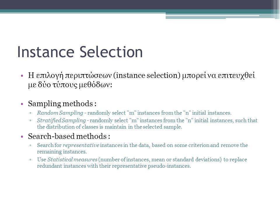 Instance Selection Η επιλογή περιπτώσεων (instance selection) μπορεί να επιτευχθεί με δύο τύπους μεθόδων: Sampling methods : ▫Random Sampling - randomly select m instances from the n initial instances.