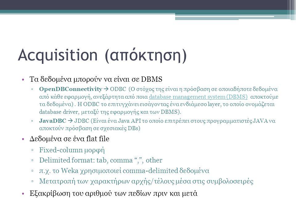 Acquisition (απόκτηση) Τα δεδομένα μπορούν να είναι σε DBMS ▫OpenDBConnectivity  ODBC (Ο στόχος της είναι η πρόσβαση σε οποιαδήποτε δεδομένα από κάθε εφαρμογή, ανεξάρτητα από ποια database management system (DBMS) αποκτούμε τα δεδομένα).