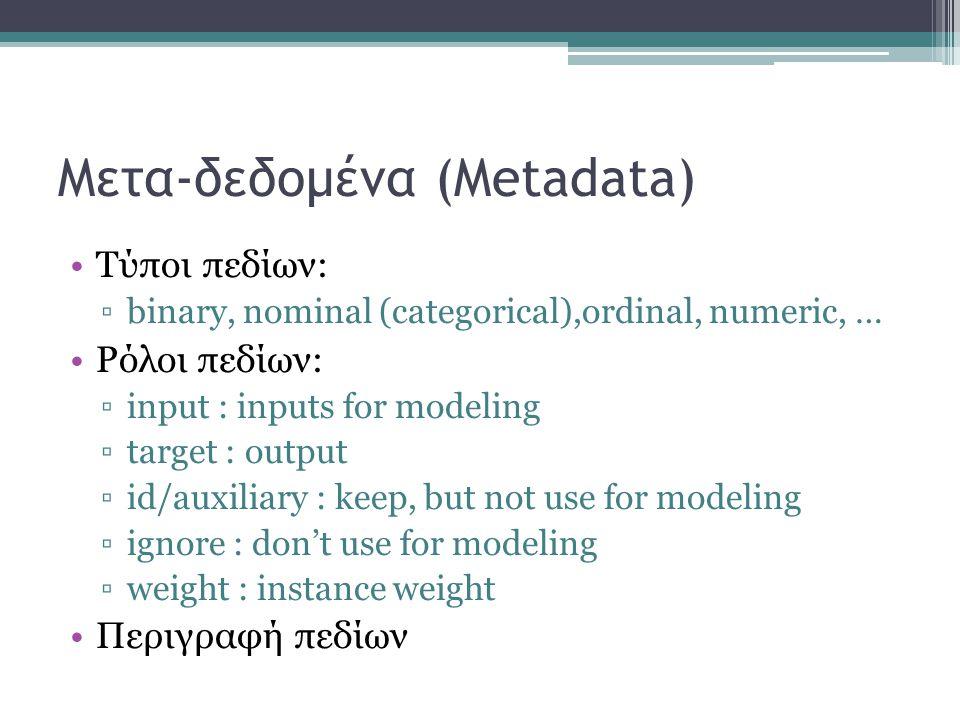 Μετα-δεδομένα (Metadata) Τύποι πεδίων: ▫binary, nominal (categorical),ordinal, numeric, … Ρόλοι πεδίων: ▫input : inputs for modeling ▫target : output ▫id/auxiliary : keep, but not use for modeling ▫ignore : don't use for modeling ▫weight : instance weight Περιγραφή πεδίων