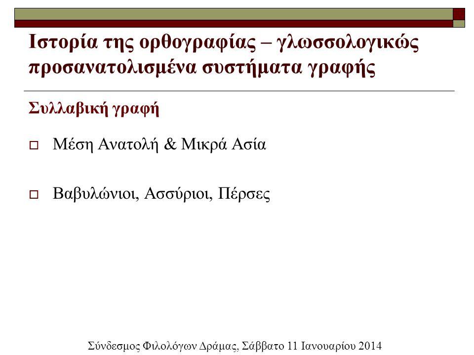 Ιστορία της ορθογραφίας – γλωσσολογικώς προσανατολισμένα συστήματα γραφής Συλλαβική γραφή  Μέση Ανατολή & Μικρά Ασία  Βαβυλώνιοι, Ασσύριοι, Πέρσες Σ
