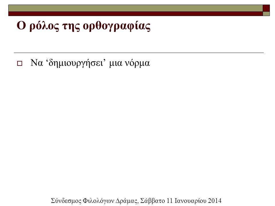 Ο ρόλος της ορθογραφίας  Να 'δημιουργήσει' μια νόρμα Σύνδεσμος Φιλολόγων Δράμας, Σάββατο 11 Ιανουαρίου 2014