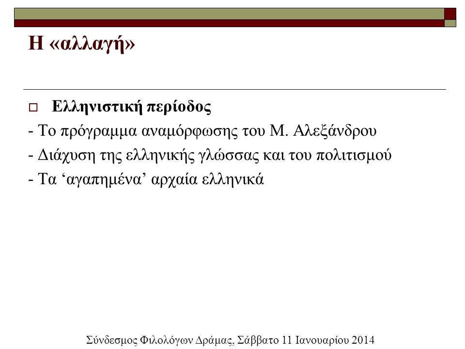 Η «αλλαγή»  Ελληνιστική περίοδος - Το πρόγραμμα αναμόρφωσης του Μ. Αλεξάνδρου - Διάχυση της ελληνικής γλώσσας και του πολιτισμού - Τα 'αγαπημένα' αρχ