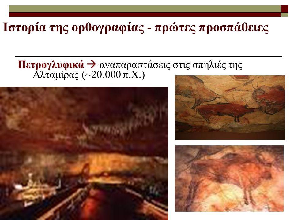 Ιστορία της ορθογραφίας - πρώτες προσπάθειες Πετρογλυφικά  Πετρογλυφικά  αναπαραστάσεις στις σπηλιές της Αλταμίρας (~20.000 π.Χ.)