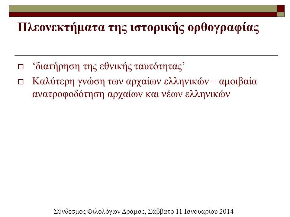 Πλεονεκτήματα της ιστορικής ορθογραφίας  'διατήρηση της εθνικής ταυτότητας'  Καλύτερη γνώση των αρχαίων ελληνικών – αμοιβαία ανατροφοδότηση αρχαίων