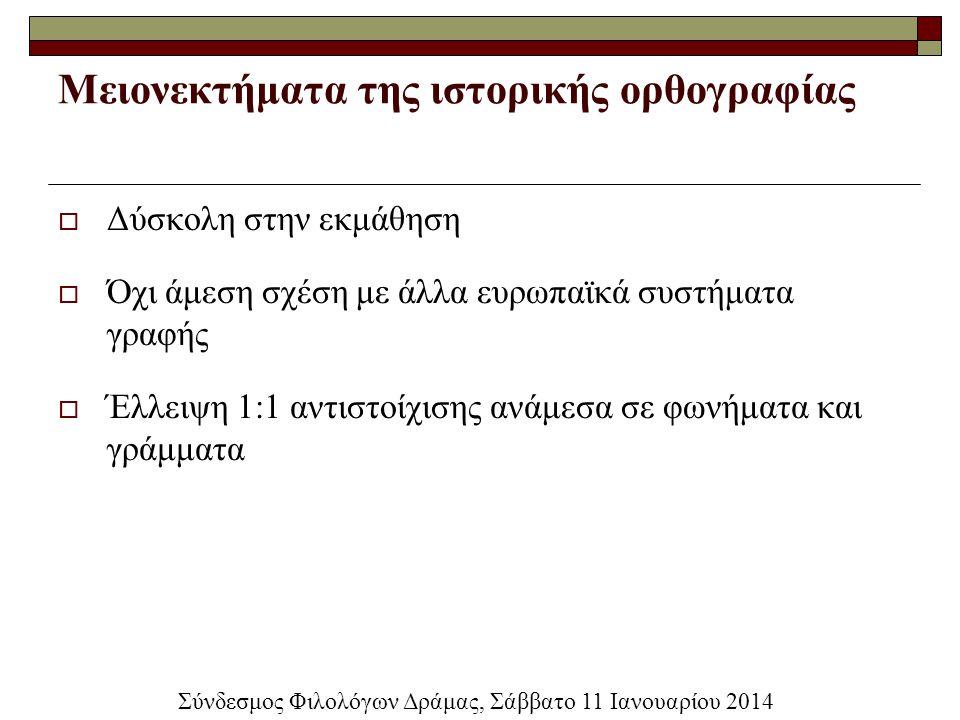 Μειονεκτήματα της ιστορικής ορθογραφίας  Δύσκολη στην εκμάθηση  Όχι άμεση σχέση με άλλα ευρωπαϊκά συστήματα γραφής  Έλλειψη 1:1 αντιστοίχισης ανάμε