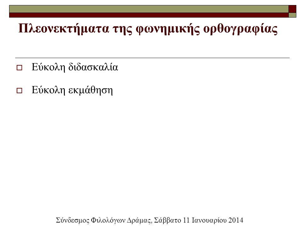 Πλεονεκτήματα της φωνημικής ορθογραφίας  Εύκολη διδασκαλία  Εύκολη εκμάθηση Σύνδεσμος Φιλολόγων Δράμας, Σάββατο 11 Ιανουαρίου 2014