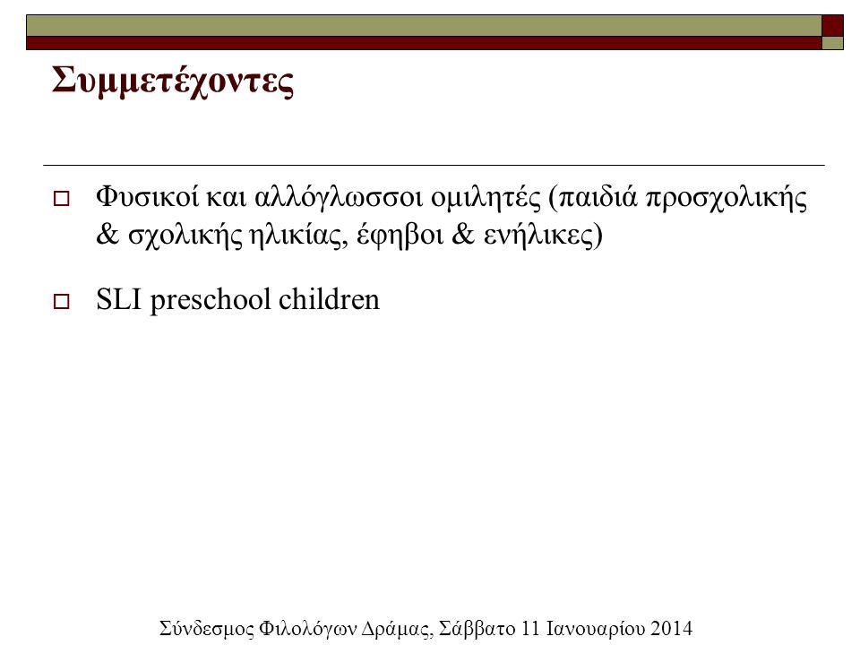 Συμμετέχοντες  Φυσικοί και αλλόγλωσσοι ομιλητές (παιδιά προσχολικής & σχολικής ηλικίας, έφηβοι & ενήλικες)  SLI preschool children Σύνδεσμος Φιλολόγ