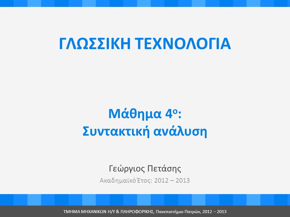 ΓΛΩΣΣΙΚΗ ΤΕΧΝΟΛΟΓΙΑ Γεώργιος Πετάσης Ακαδημαϊκό Έτος: 2012 – 2013 ΤMHMA MHXANIKΩΝ Η/Υ & ΠΛΗΡΟΦΟΡΙΚΗΣ, Πανεπιστήμιο Πατρών, 2012 – 2013 Μάθημα 4 ο : Συντακτική ανάλυση