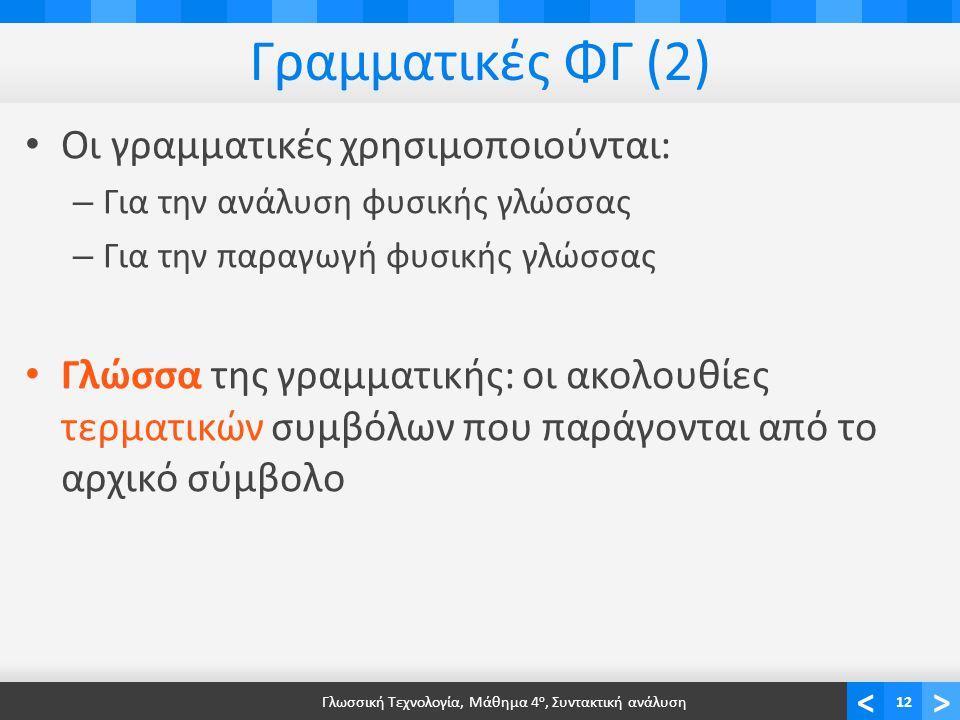 <> Γραμματικές ΦΓ (2) Οι γραμματικές χρησιμοποιούνται: – Για την ανάλυση φυσικής γλώσσας – Για την παραγωγή φυσικής γλώσσας Γλώσσα της γραμματικής: οι ακολουθίες τερματικών συμβόλων που παράγονται από το αρχικό σύμβολο Γλωσσική Τεχνολογία, Μάθημα 4 ο, Συντακτική ανάλυση12