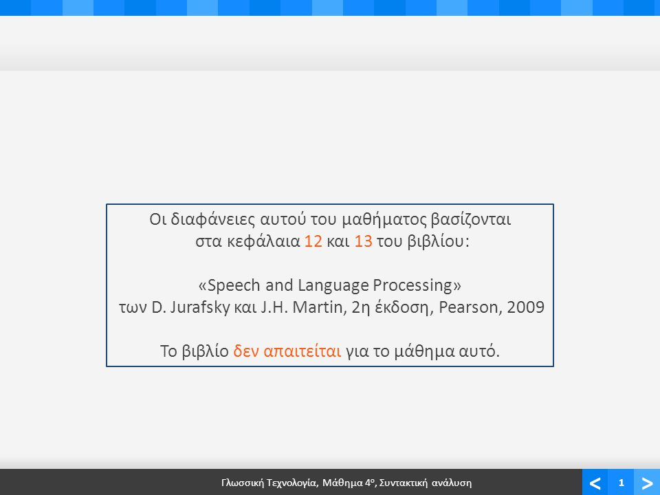 <> Γλωσσική Τεχνολογία, Μάθημα 4 ο, Συντακτική ανάλυση1 Οι διαφάνειες αυτού του μαθήματος βασίζονται στα κεφάλαια 12 και 13 του βιβλίου: «Speech and Language Processing» των D.