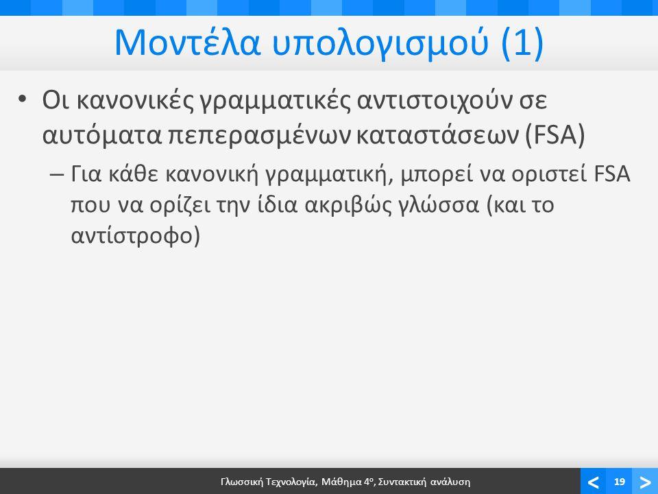 <> Μοντέλα υπολογισμού (1) Οι κανονικές γραμματικές αντιστοιχούν σε αυτόματα πεπερασμένων καταστάσεων (FSA) – Για κάθε κανονική γραμματική, μπορεί να οριστεί FSA που να ορίζει την ίδια ακριβώς γλώσσα (και το αντίστροφο) Γλωσσική Τεχνολογία, Μάθημα 4 ο, Συντακτική ανάλυση19