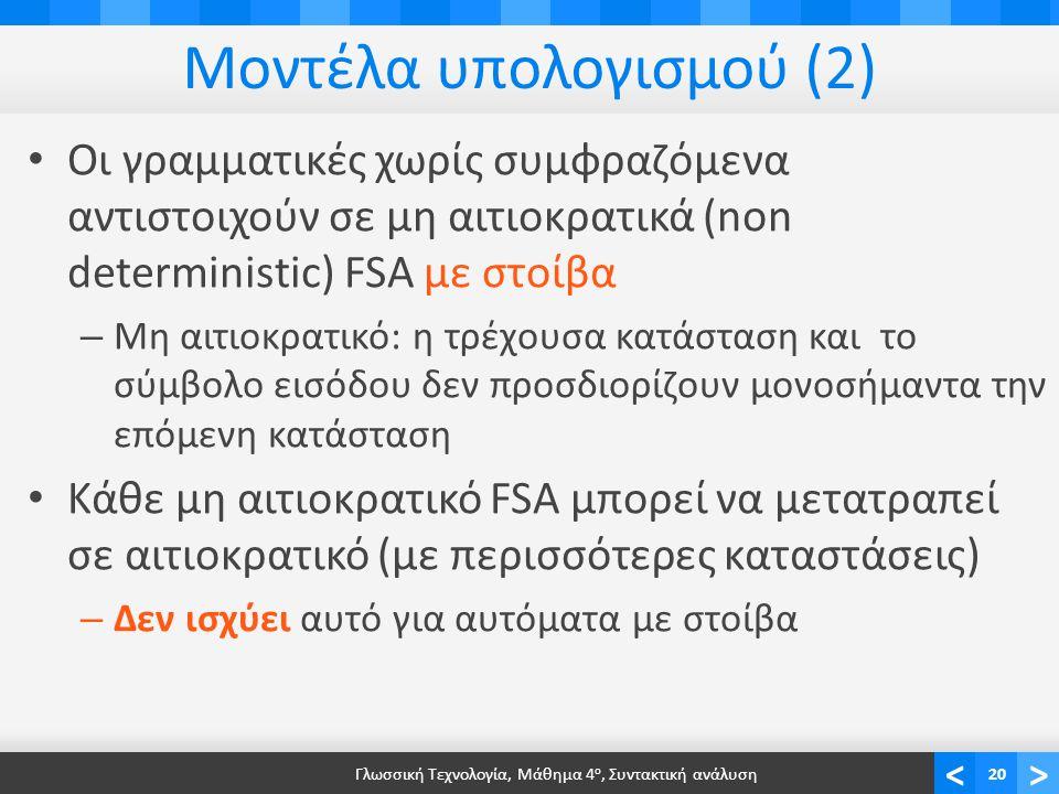 <> Μοντέλα υπολογισμού (2) Οι γραμματικές χωρίς συμφραζόμενα αντιστοιχούν σε μη αιτιοκρατικά (non deterministic) FSA με στοίβα – Μη αιτιοκρατικό: η τρέχουσα κατάσταση και το σύμβολο εισόδου δεν προσδιορίζουν μονοσήμαντα την επόμενη κατάσταση Κάθε μη αιτιοκρατικό FSA μπορεί να μετατραπεί σε αιτιοκρατικό (με περισσότερες καταστάσεις) – Δεν ισχύει αυτό για αυτόματα με στοίβα Γλωσσική Τεχνολογία, Μάθημα 4 ο, Συντακτική ανάλυση20